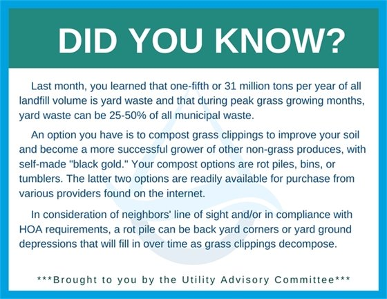 """Did You Know brought to you by the Utility Advisory Committee. Compost grass clippings to improve your soil and become a more successful grower of other non-grass produces, with self-made """"black gold."""" Compost options are rot piles, bins, or tumblers."""